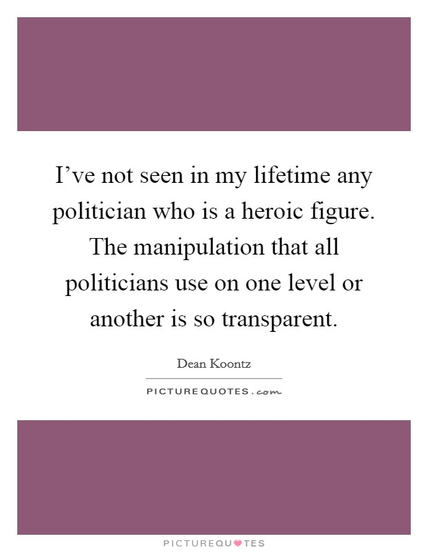 I've not seen in my lifetime any politician who is a heroic figure. The manipulation that all politicians use on one level or another is so transparent Picture Quote #1