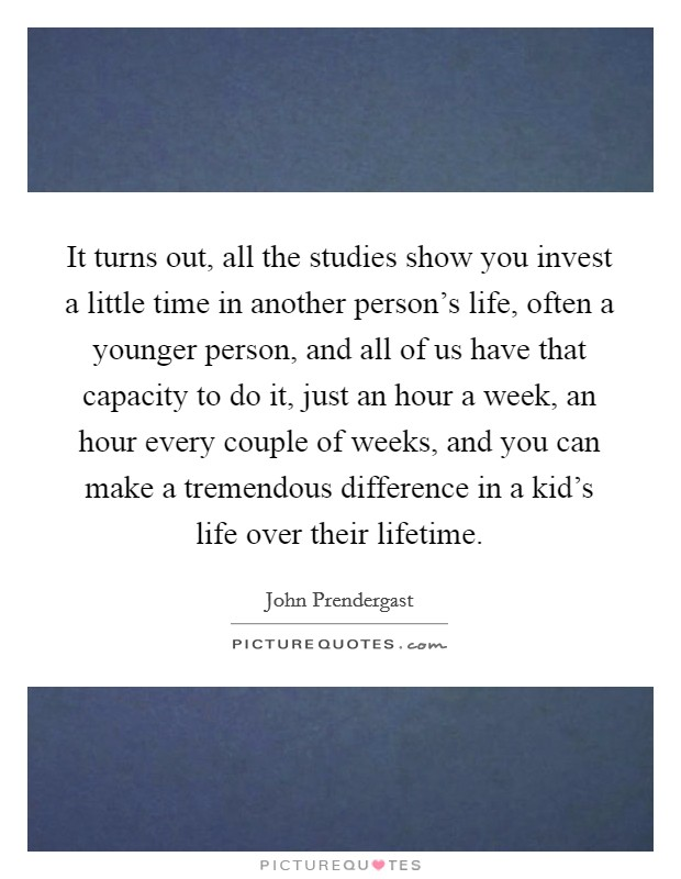 It turns out, all the studies show you invest a little time in another person's life, often a younger person, and all of us have that capacity to do it, just an hour a week, an hour every couple of weeks, and you can make a tremendous difference in a kid's life over their lifetime Picture Quote #1