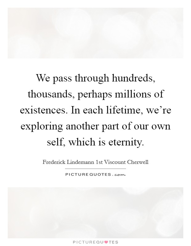We pass through hundreds, thousands, perhaps millions of existences. In each lifetime, we're exploring another part of our own self, which is eternity Picture Quote #1