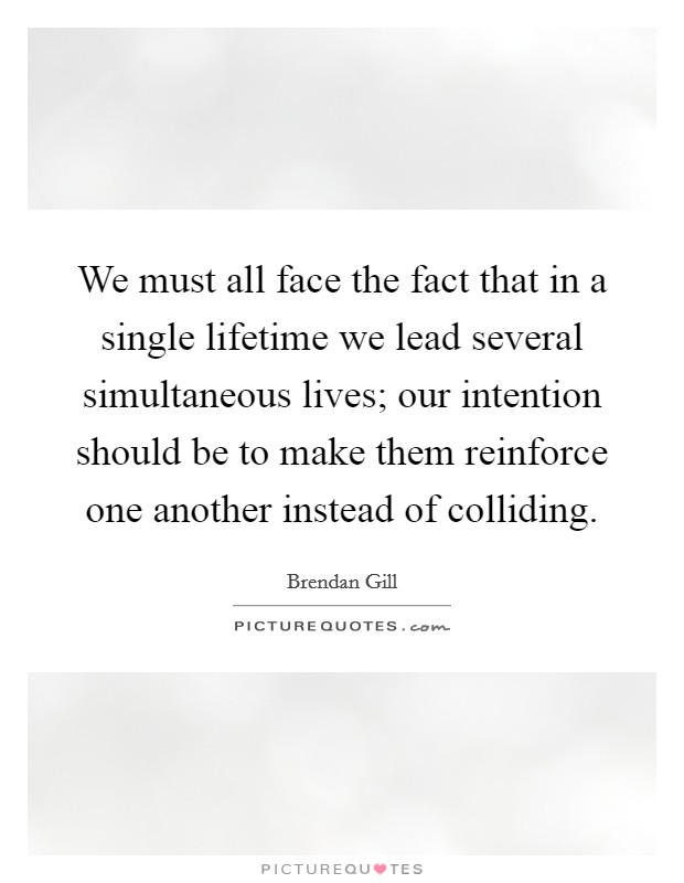 We must all face the fact that in a single lifetime we lead several simultaneous lives; our intention should be to make them reinforce one another instead of colliding Picture Quote #1