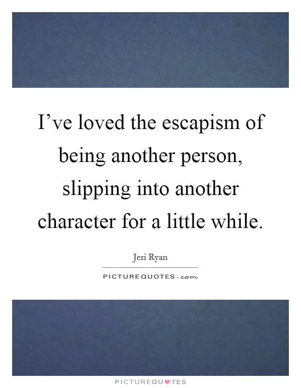 I've loved the escapism of being another person, slipping into another character for a little while Picture Quote #1