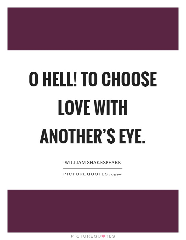 O hell! to choose love with another's eye. Picture Quote #1