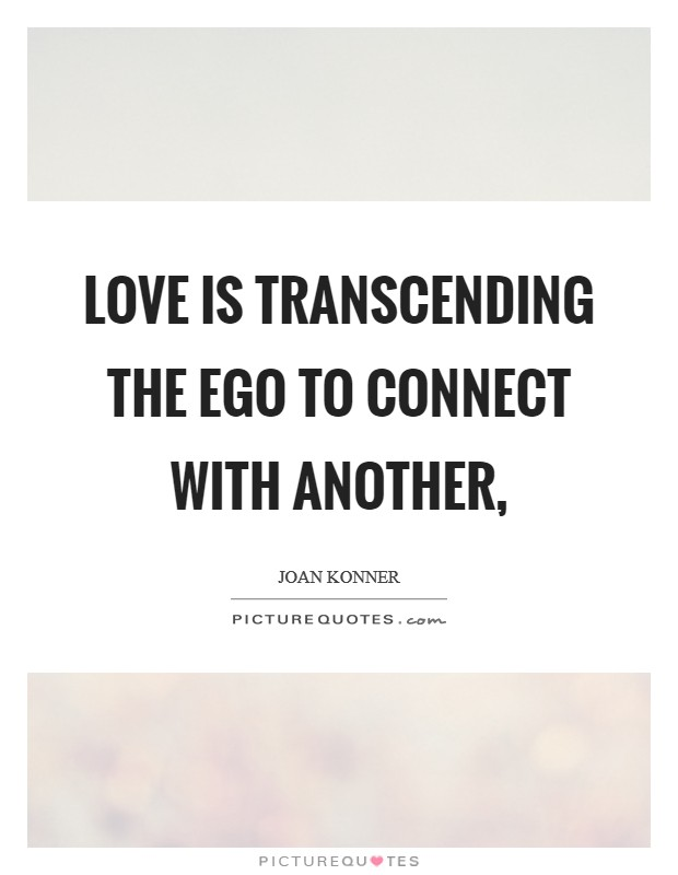 Love is transcending the ego to connect with another, Picture Quote #1