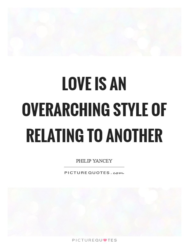Love is an overarching style of relating to another Picture Quote #1
