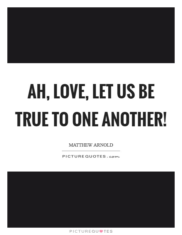Ah, love, let us be true To one another! Picture Quote #1