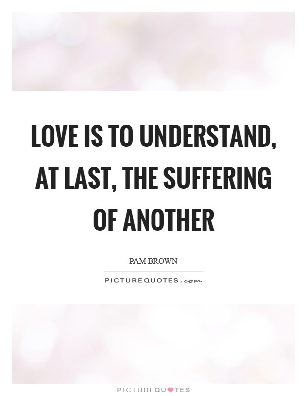 Love is to understand, at last, the suffering of another Picture Quote #1