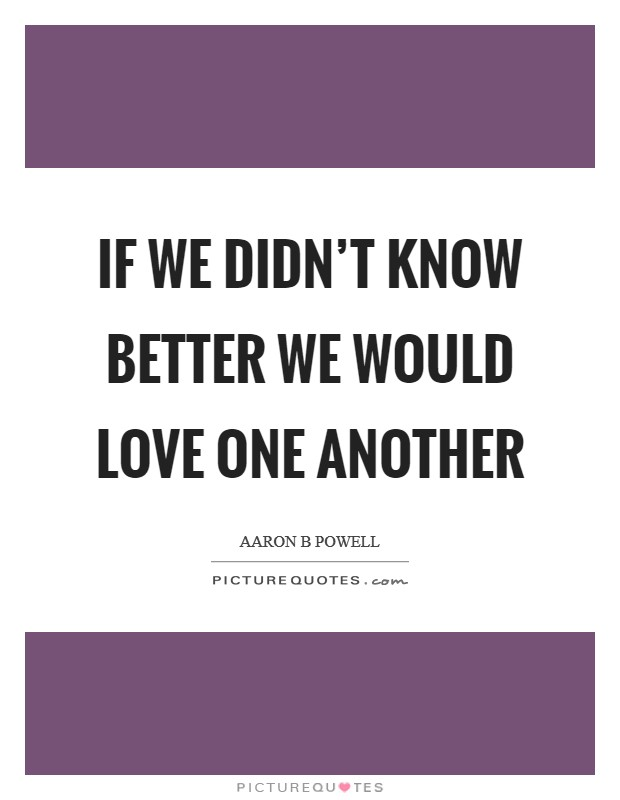 If we didn't know better we would love one another Picture Quote #1