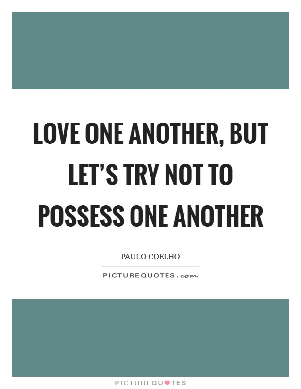 Love one another, but let's try not to possess one another Picture Quote #1