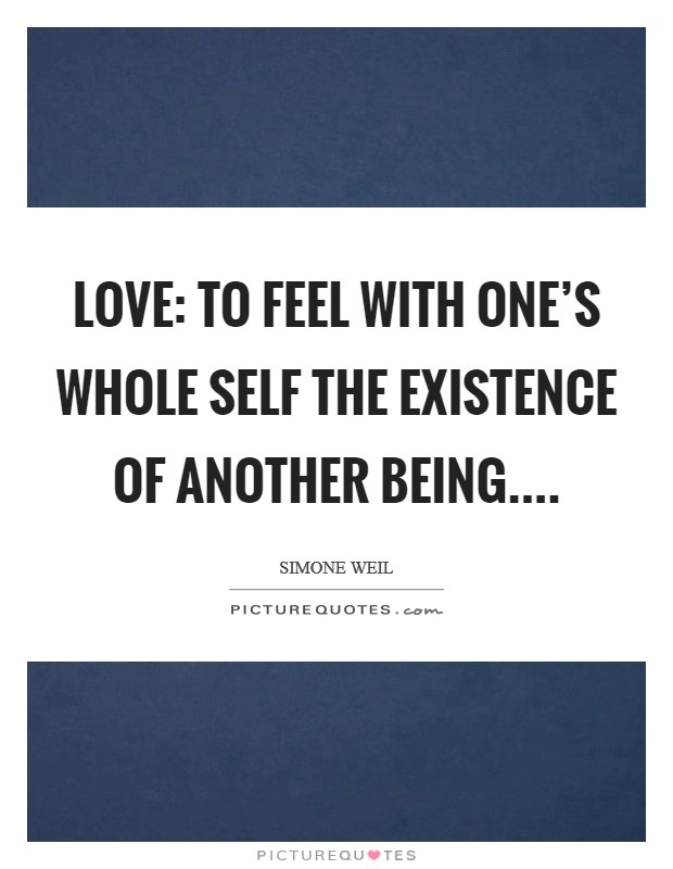 Love: To feel with one's whole self the existence of another being Picture Quote #1