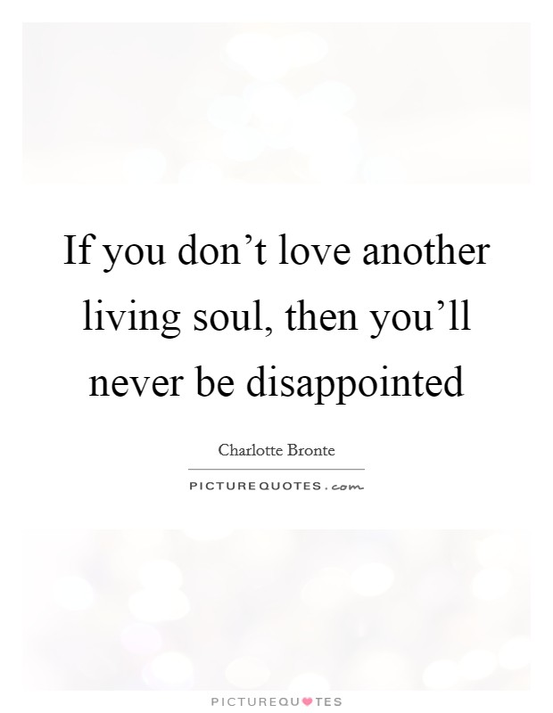 If you don't love another living soul, then you'll never be disappointed Picture Quote #1