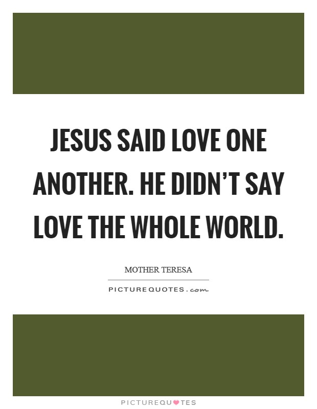Jesus said love one another. He didn't say love the whole world Picture Quote #1