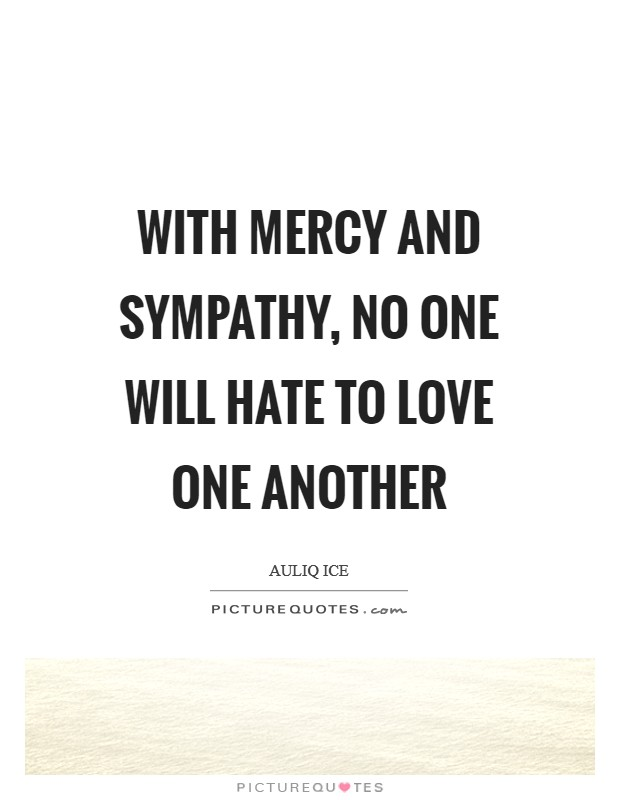 With mercy and sympathy, no one will hate to love one another Picture Quote #1