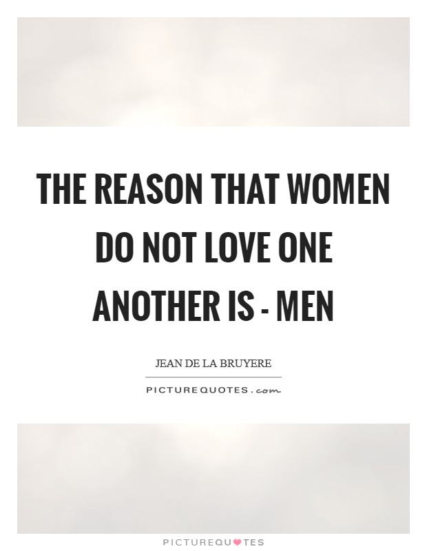The reason that women do not love one another is - men Picture Quote #1