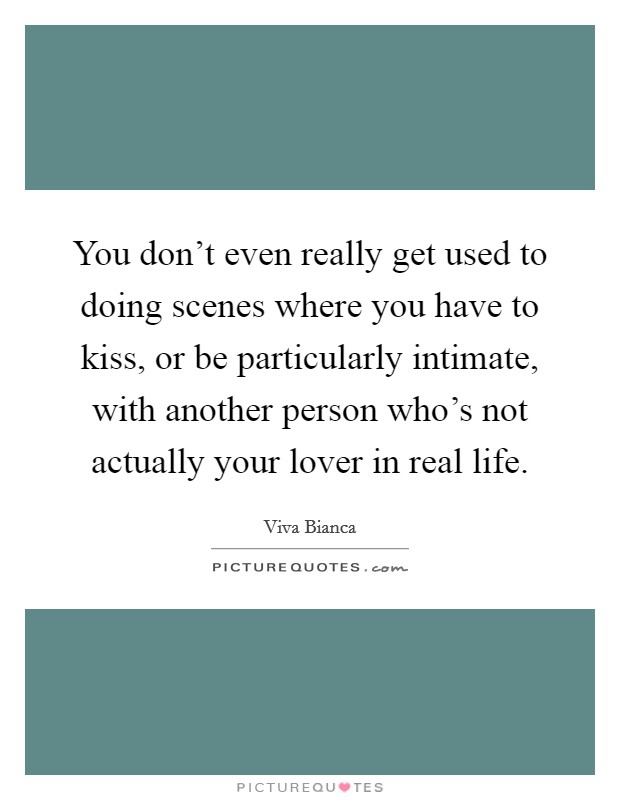 You don't even really get used to doing scenes where you have to kiss, or be particularly intimate, with another person who's not actually your lover in real life Picture Quote #1