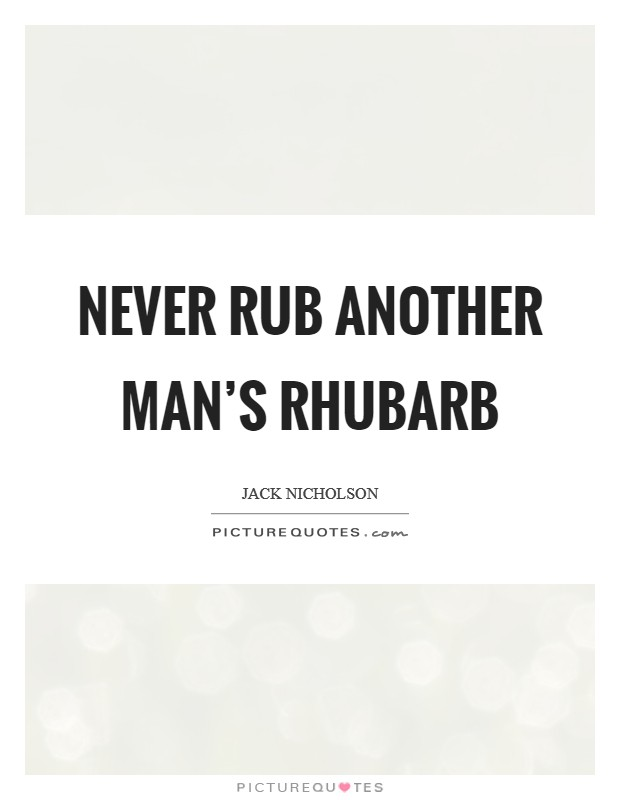 Never rub another man's rhubarb Picture Quote #1