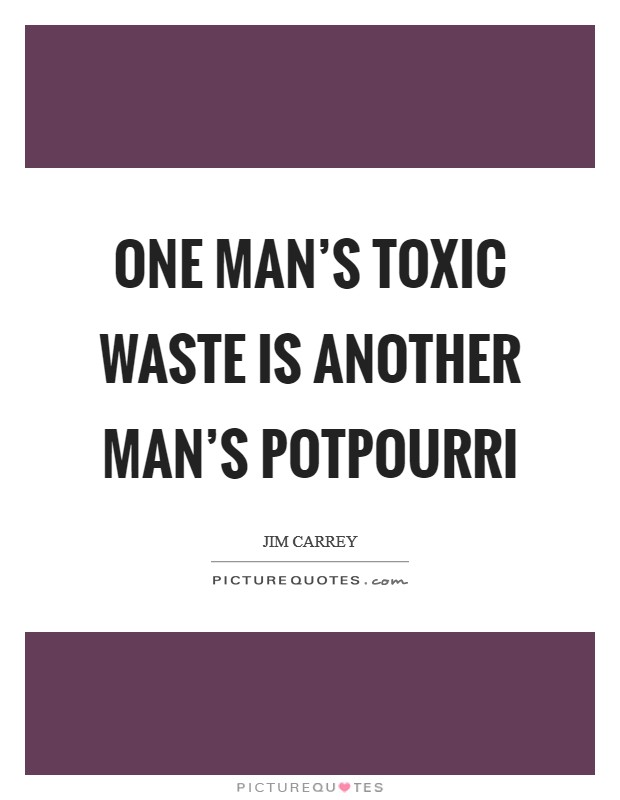 One man's toxic waste is another man's potpourri Picture Quote #1
