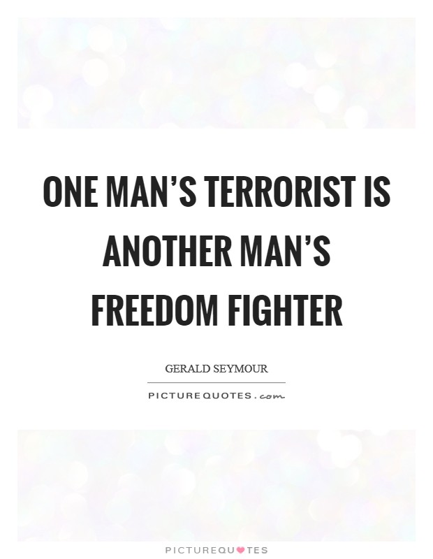 One man's terrorist is another man's freedom fighter Picture Quote #1