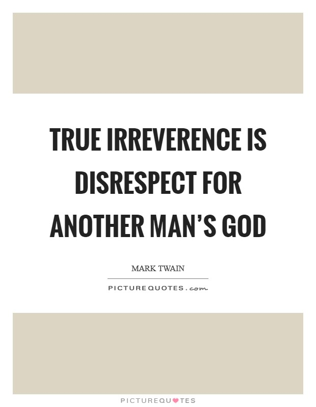 True irreverence is disrespect for another man's god Picture Quote #1
