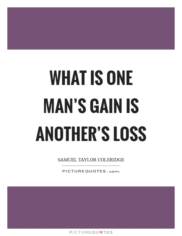 What is one man's gain is another's loss Picture Quote #1