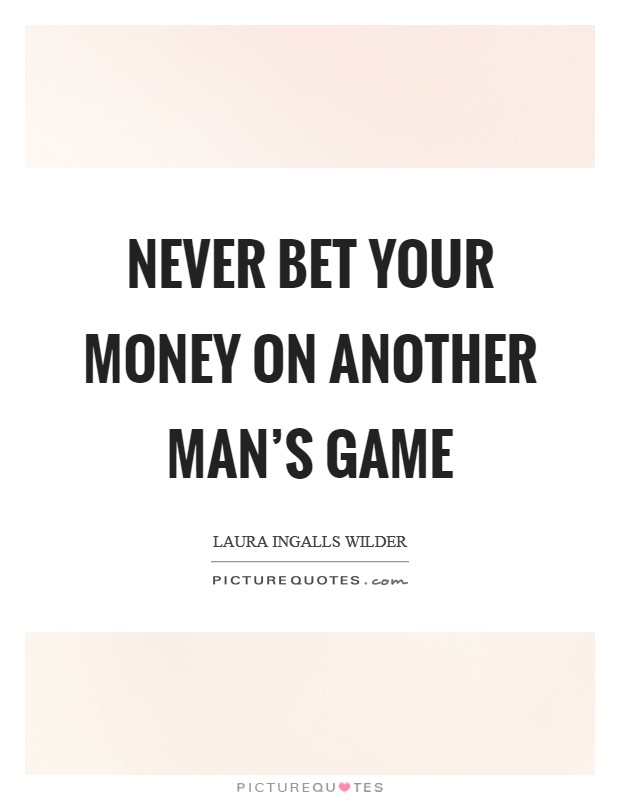 Never bet your money on another man's game Picture Quote #1