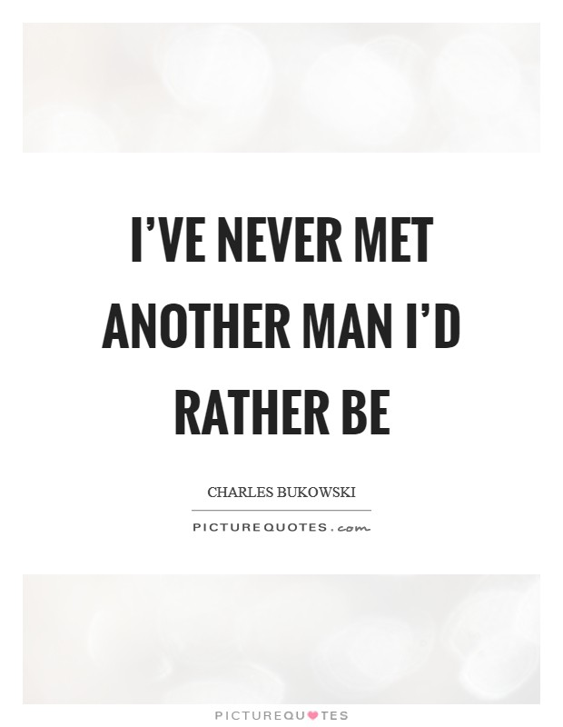 I've never met another man I'd rather be Picture Quote #1