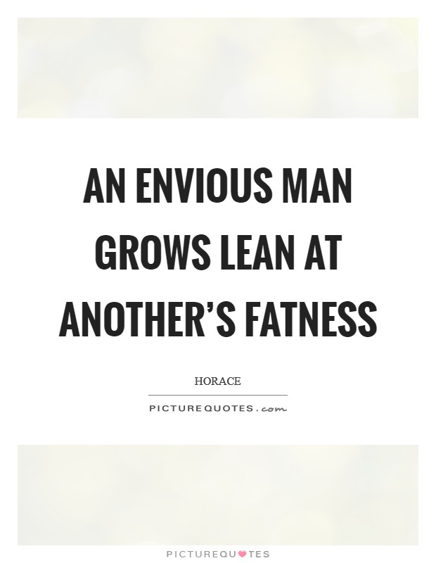 An envious man grows lean at another's fatness Picture Quote #1