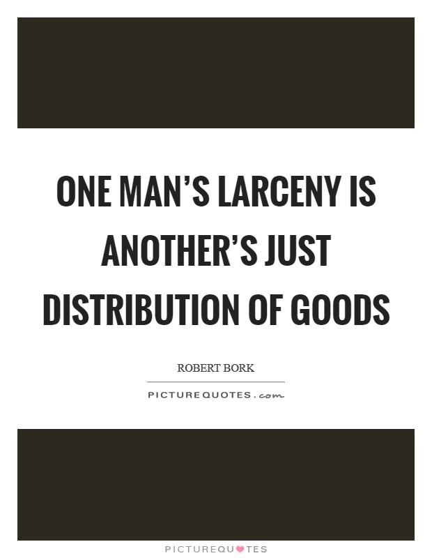 One man's larceny is another's just distribution of goods Picture Quote #1