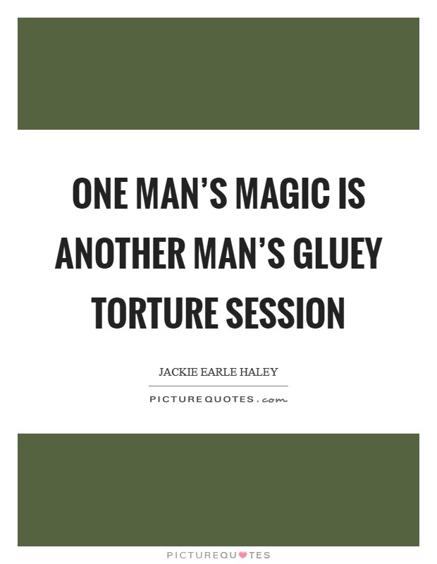 One man's magic is another man's gluey torture session Picture Quote #1