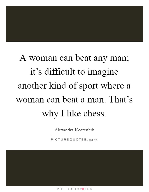 A woman can beat any man; it's difficult to imagine another kind of sport where a woman can beat a man. That's why I like chess Picture Quote #1
