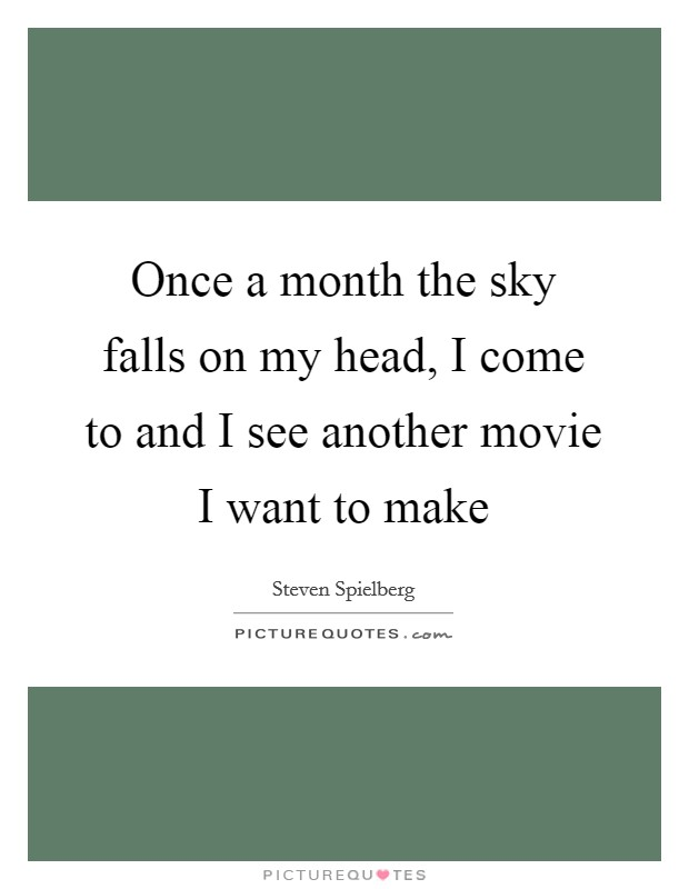 Once a month the sky falls on my head, I come to and I see another movie I want to make Picture Quote #1