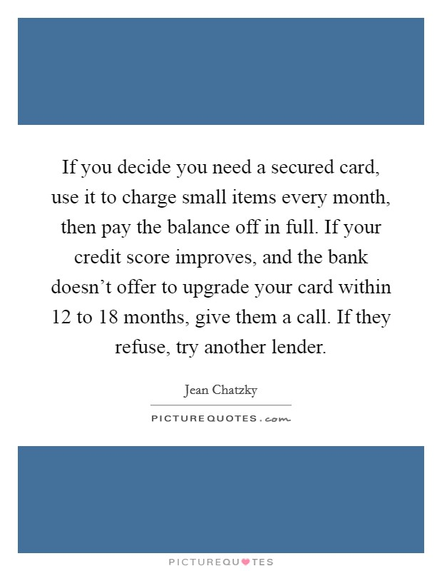 If you decide you need a secured card, use it to charge small items every month, then pay the balance off in full. If your credit score improves, and the bank doesn't offer to upgrade your card within 12 to 18 months, give them a call. If they refuse, try another lender Picture Quote #1