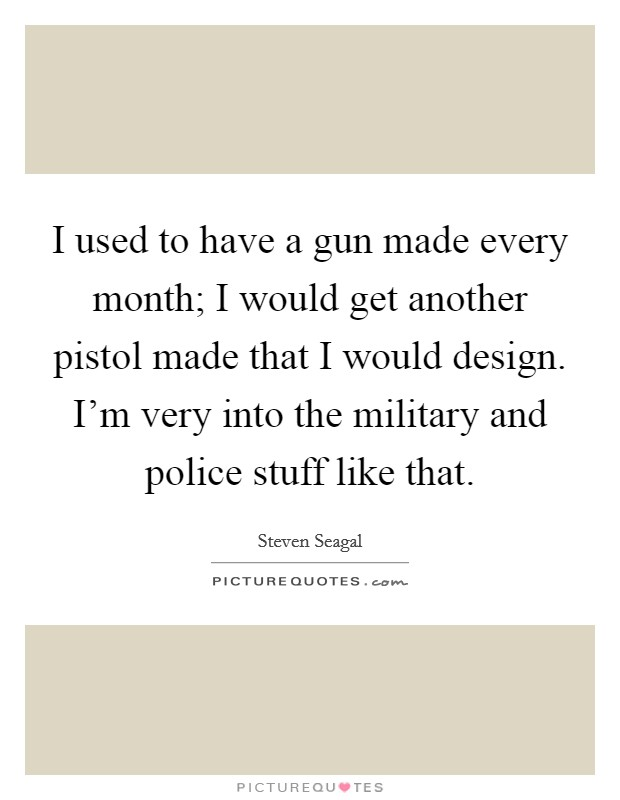 I used to have a gun made every month; I would get another pistol made that I would design. I'm very into the military and police stuff like that. Picture Quote #1