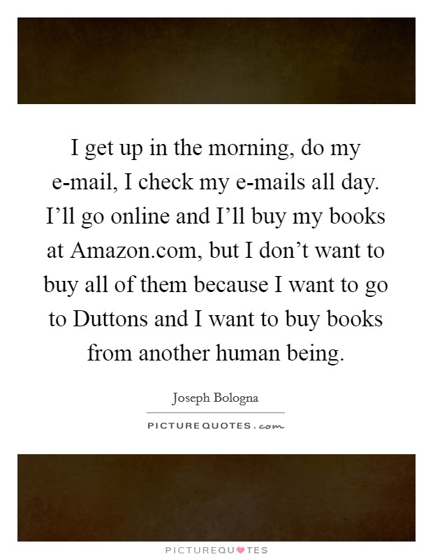 I get up in the morning, do my e-mail, I check my e-mails all day. I'll go online and I'll buy my books at Amazon.com, but I don't want to buy all of them because I want to go to Duttons and I want to buy books from another human being Picture Quote #1
