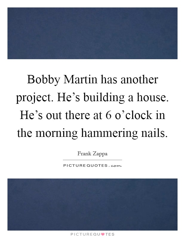 Bobby Martin has another project. He's building a house. He's out there at 6 o'clock in the morning hammering nails Picture Quote #1