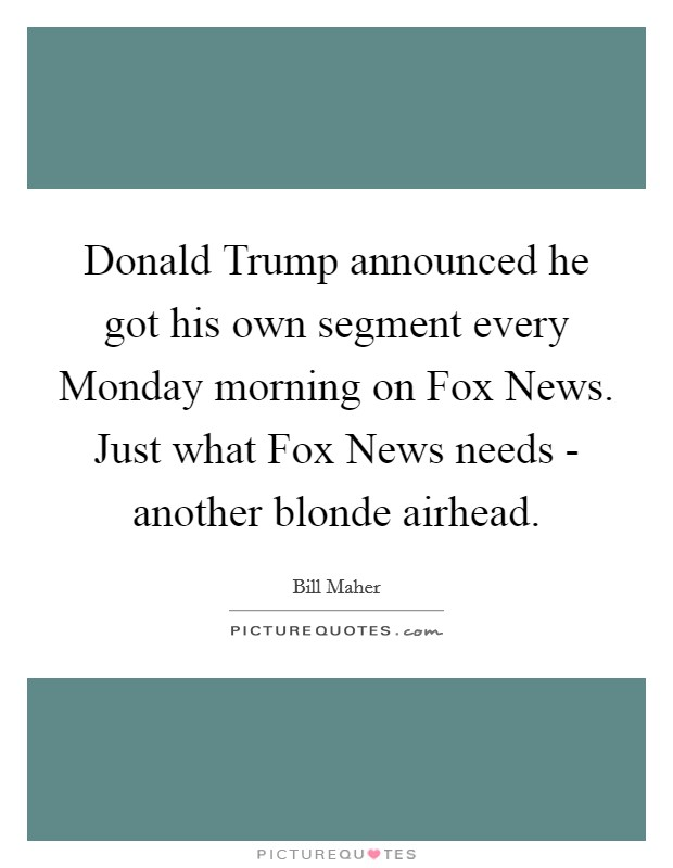 Donald Trump announced he got his own segment every Monday morning on Fox News. Just what Fox News needs - another blonde airhead Picture Quote #1