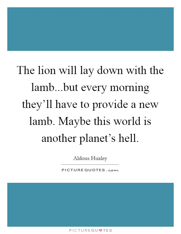 The lion will lay down with the lamb...but every morning they'll have to provide a new lamb. Maybe this world is another planet's hell Picture Quote #1