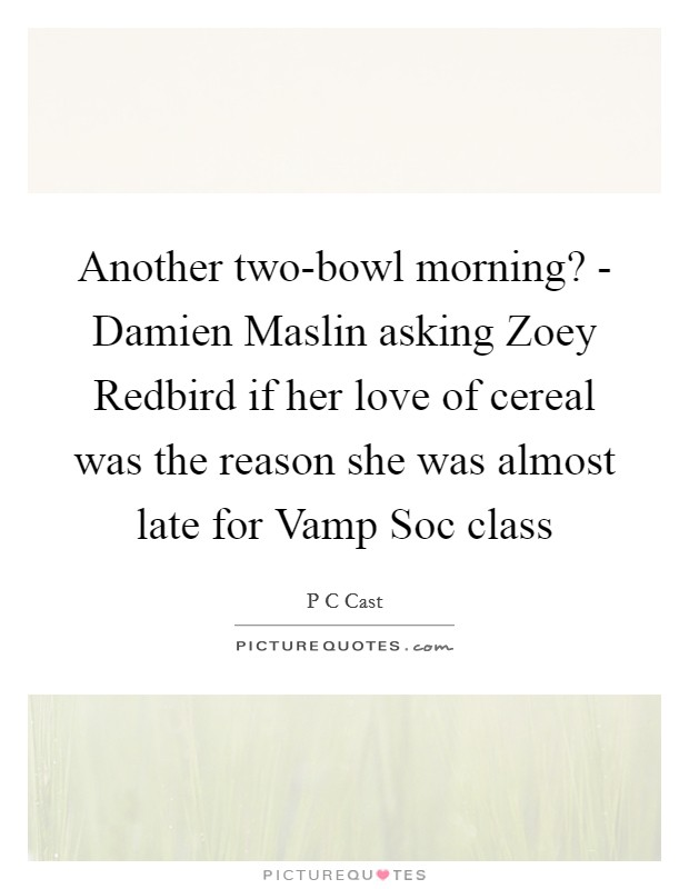 Another two-bowl morning? - Damien Maslin asking Zoey Redbird if her love of cereal was the reason she was almost late for Vamp Soc class Picture Quote #1