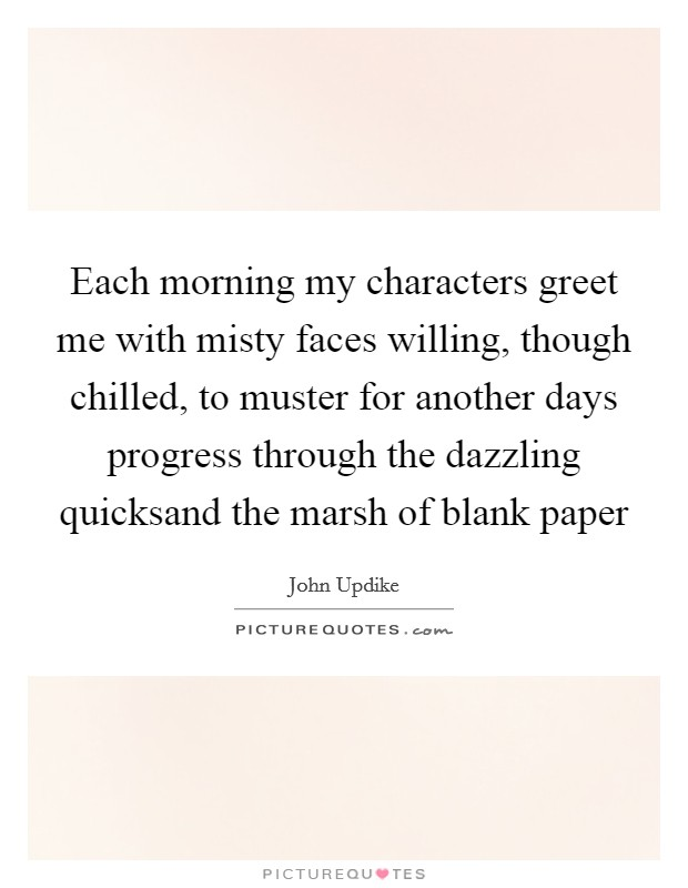 Each morning my characters greet me with misty faces willing, though chilled, to muster for another days progress through the dazzling quicksand the marsh of blank paper Picture Quote #1