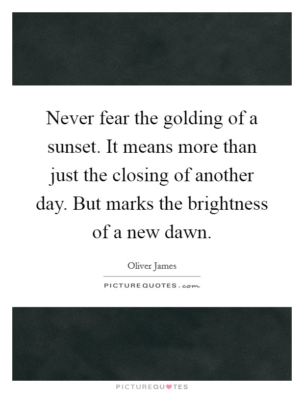 Never fear the golding of a sunset. It means more than just the closing of another day. But marks the brightness of a new dawn. Picture Quote #1