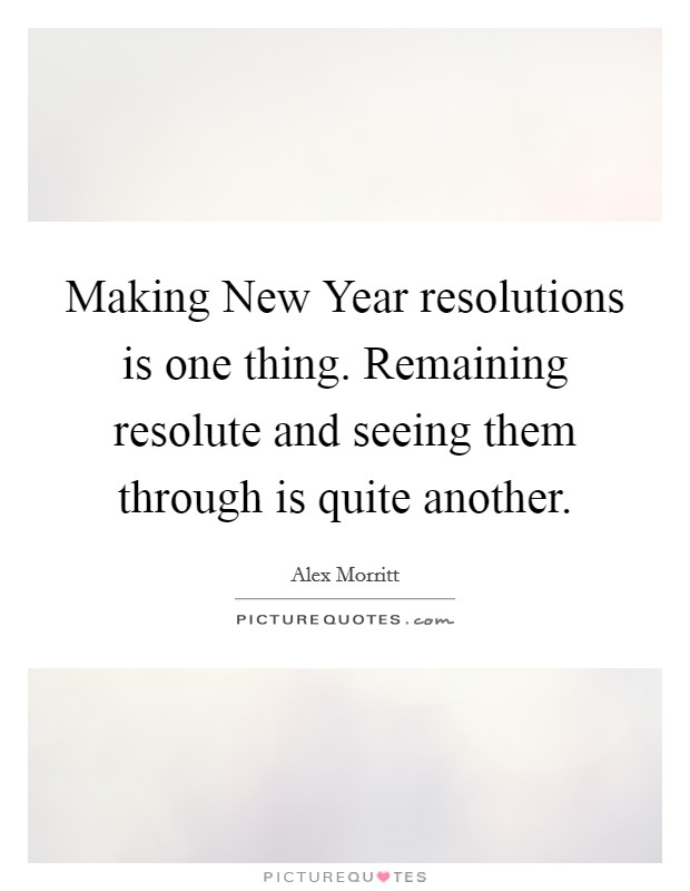 Making New Year resolutions is one thing. Remaining resolute and seeing them through is quite another Picture Quote #1