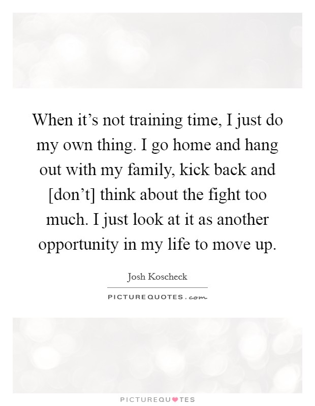 When it's not training time, I just do my own thing. I go home and hang out with my family, kick back and [don't] think about the fight too much. I just look at it as another opportunity in my life to move up Picture Quote #1