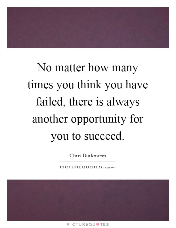 No matter how many times you think you have failed, there is always another opportunity for you to succeed Picture Quote #1