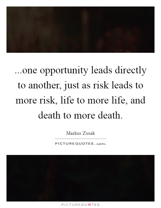 ...one opportunity leads directly to another, just as risk leads to more risk, life to more life, and death to more death Picture Quote #1