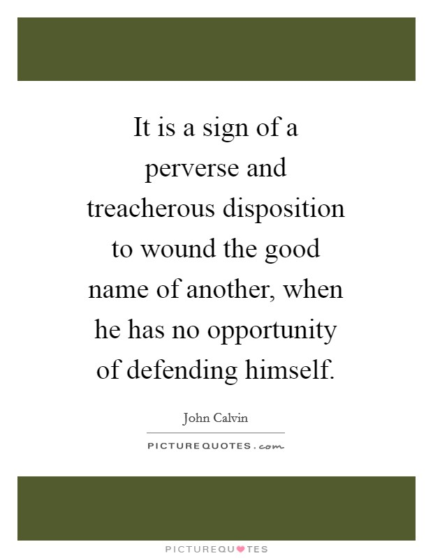 It is a sign of a perverse and treacherous disposition to wound the good name of another, when he has no opportunity of defending himself Picture Quote #1