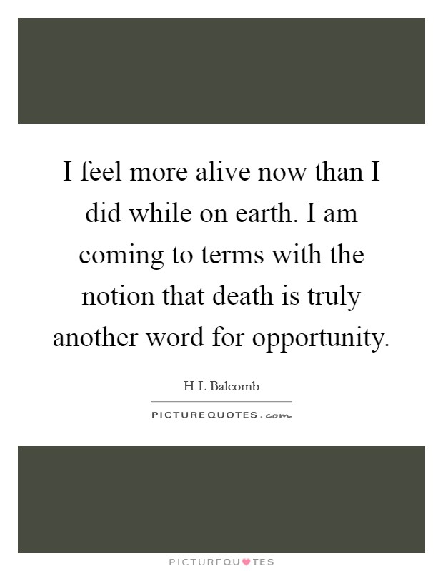 I feel more alive now than I did while on earth. I am coming to terms with the notion that death is truly another word for opportunity Picture Quote #1