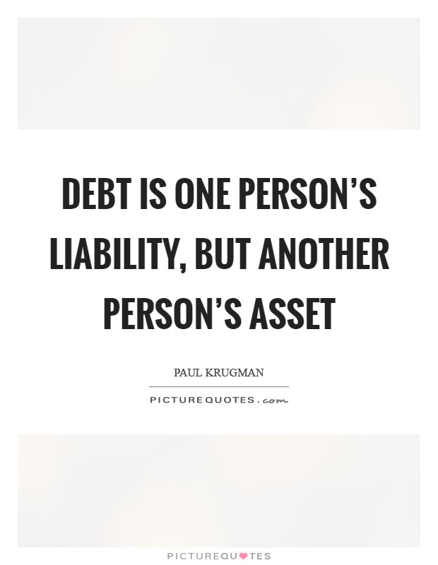 Debt is one person's liability, but another person's asset Picture Quote #1