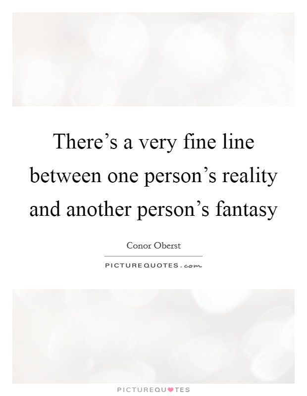 There's a very fine line between one person's reality and another person's fantasy Picture Quote #1