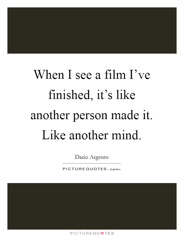 When I see a film I've finished, it's like another person made it. Like another mind Picture Quote #1