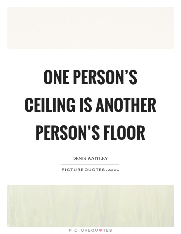 One person's ceiling is another person's floor Picture Quote #1
