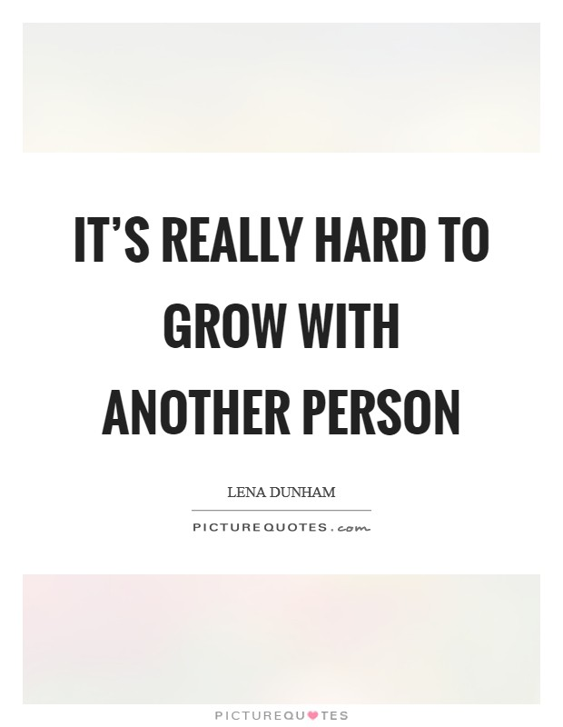 It's really hard to grow with another person Picture Quote #1